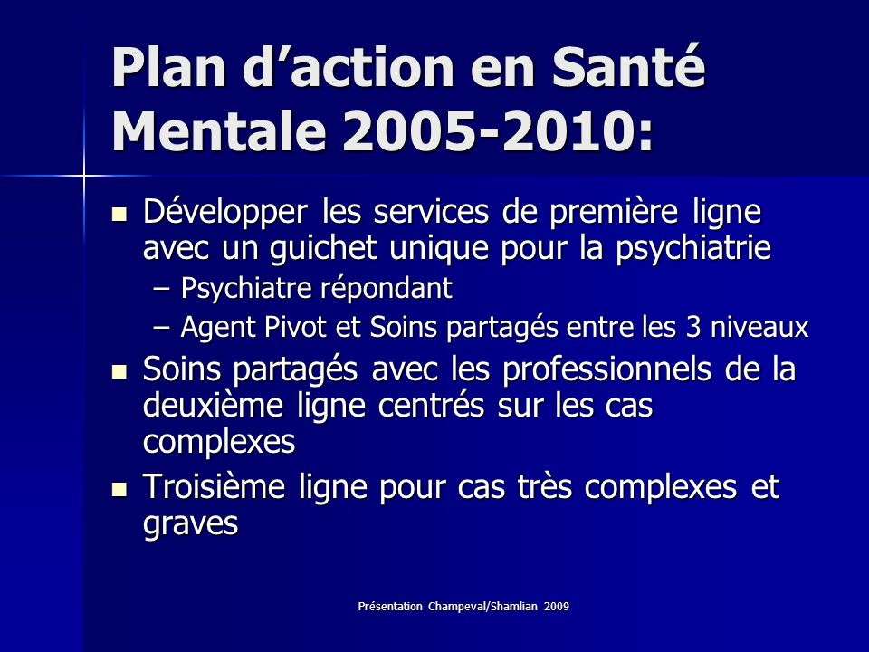 Présentation Champeval/Shamlian 2009 Plan daction en Santé Mentale 2005-2010: Développer les services de première ligne avec un guichet unique pour la