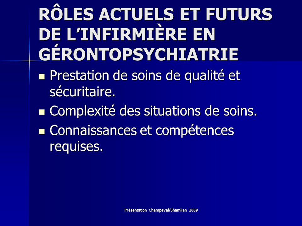 Présentation Champeval/Shamlian 2009 RÔLES ACTUELS ET FUTURS DE LINFIRMIÈRE EN GÉRONTOPSYCHIATRIE Prestation de soins de qualité et sécuritaire. Prest