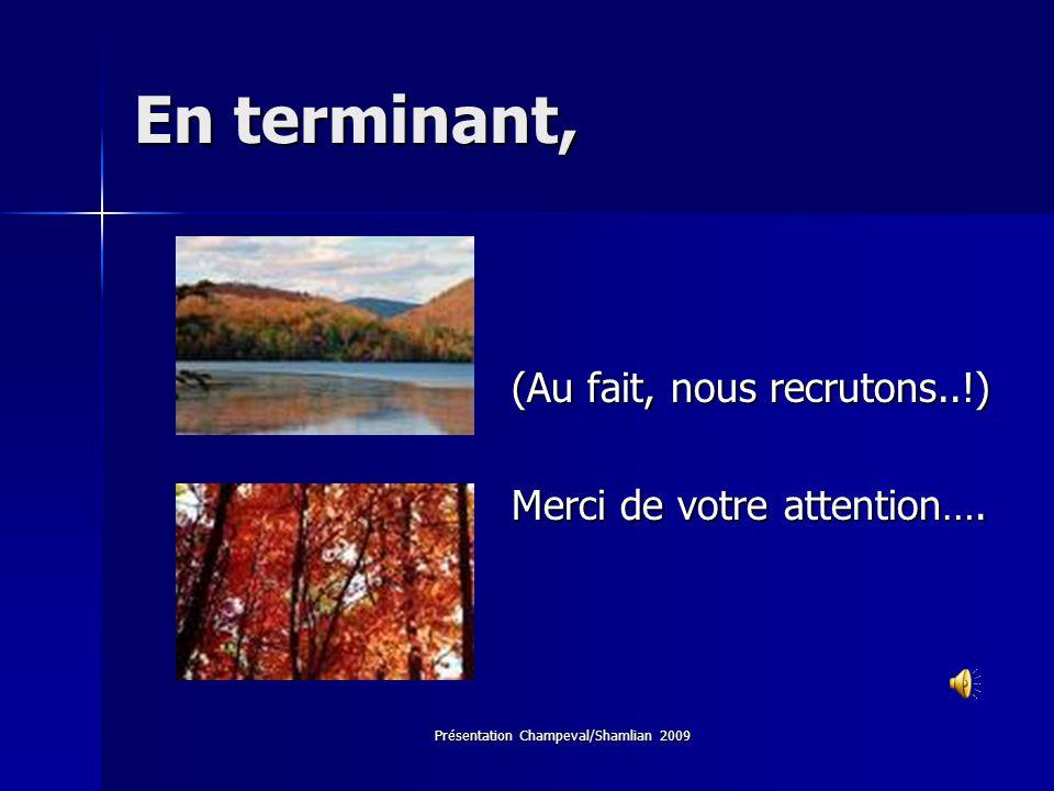 Présentation Champeval/Shamlian 2009 En terminant, (Au fait, nous recrutons..!) Merci de votre attention….