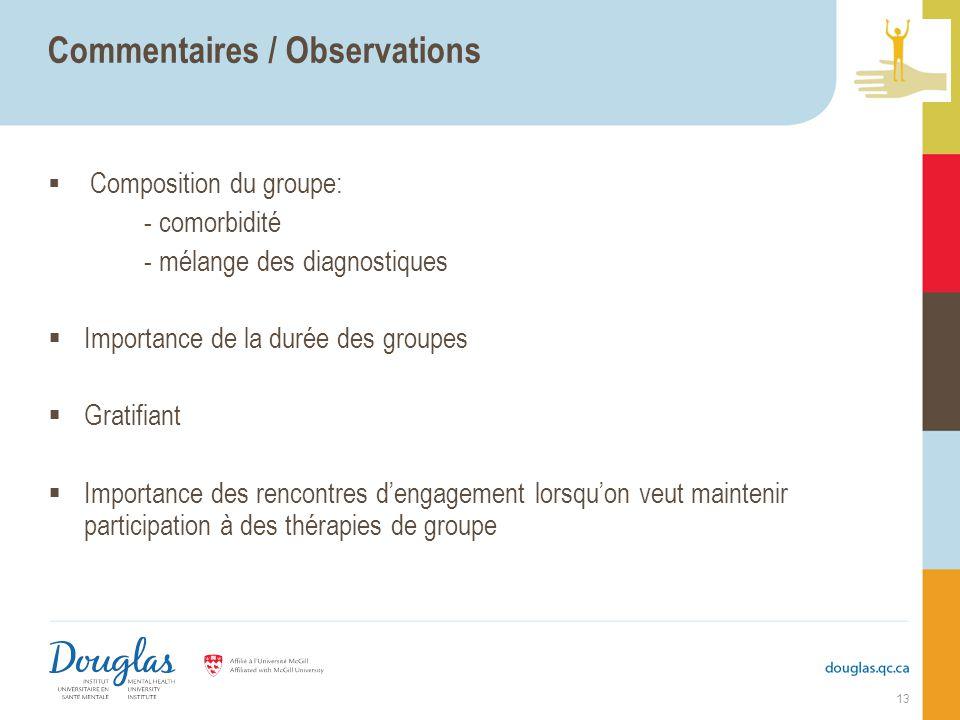 Commentaires / Observations Composition du groupe: - comorbidité - mélange des diagnostiques Importance de la durée des groupes Gratifiant Importance des rencontres dengagement lorsquon veut maintenir participation à des thérapies de groupe 13