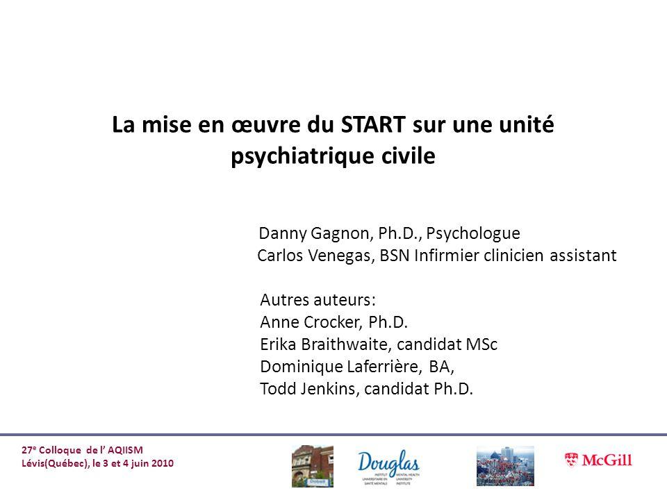 La mise en œuvre du START sur une unité psychiatrique civile Danny Gagnon, Ph.D., Psychologue Carlos Venegas, BSN Infirmier clinicien assistant Autres