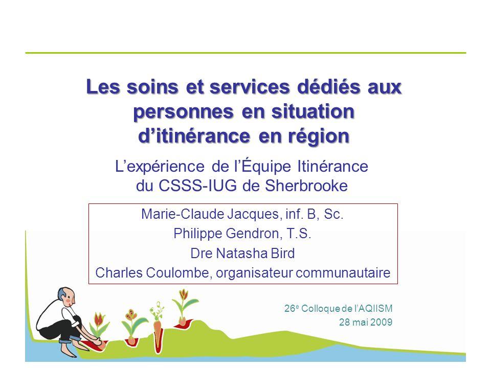 Les soins et services dédiés aux personnes en situation ditinérance en région Marie-Claude Jacques, inf. B, Sc. Philippe Gendron, T.S. Dre Natasha Bir