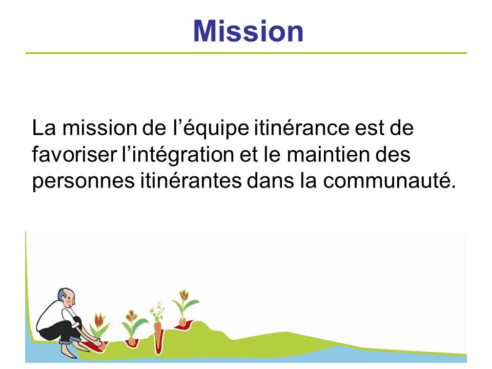 La mission de léquipe itinérance est de favoriser lintégration et le maintien des personnes itinérantes dans la communauté. Mission