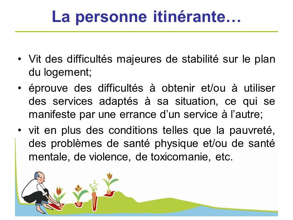 La personne itinérante… Vit des difficultés majeures de stabilité sur le plan du logement; éprouve des difficultés à obtenir et/ou à utiliser des serv