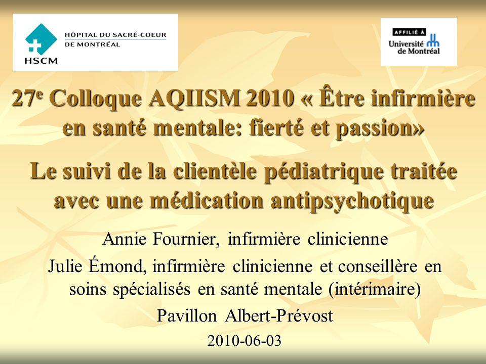 27 e Colloque AQIISM 2010 « Être infirmière en santé mentale: fierté et passion» Le suivi de la clientèle pédiatrique traitée avec une médication anti