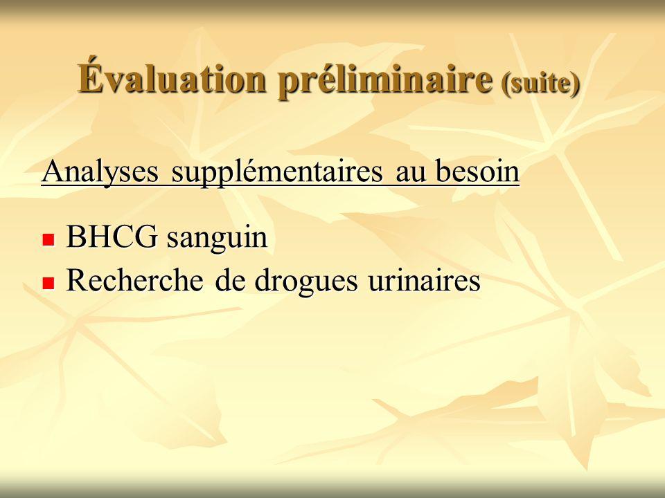 Évaluation préliminaire (suite) Analyses supplémentaires au besoin BHCG sanguin BHCG sanguin Recherche de drogues urinaires Recherche de drogues urina