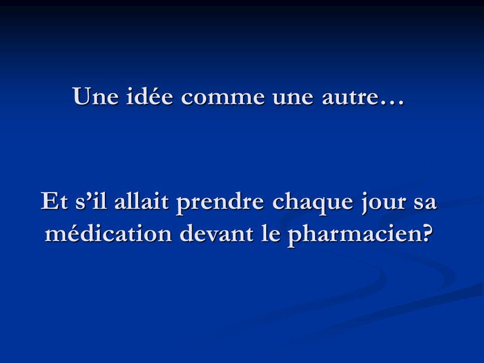 Une idée comme une autre… Et sil allait prendre chaque jour sa médication devant le pharmacien?