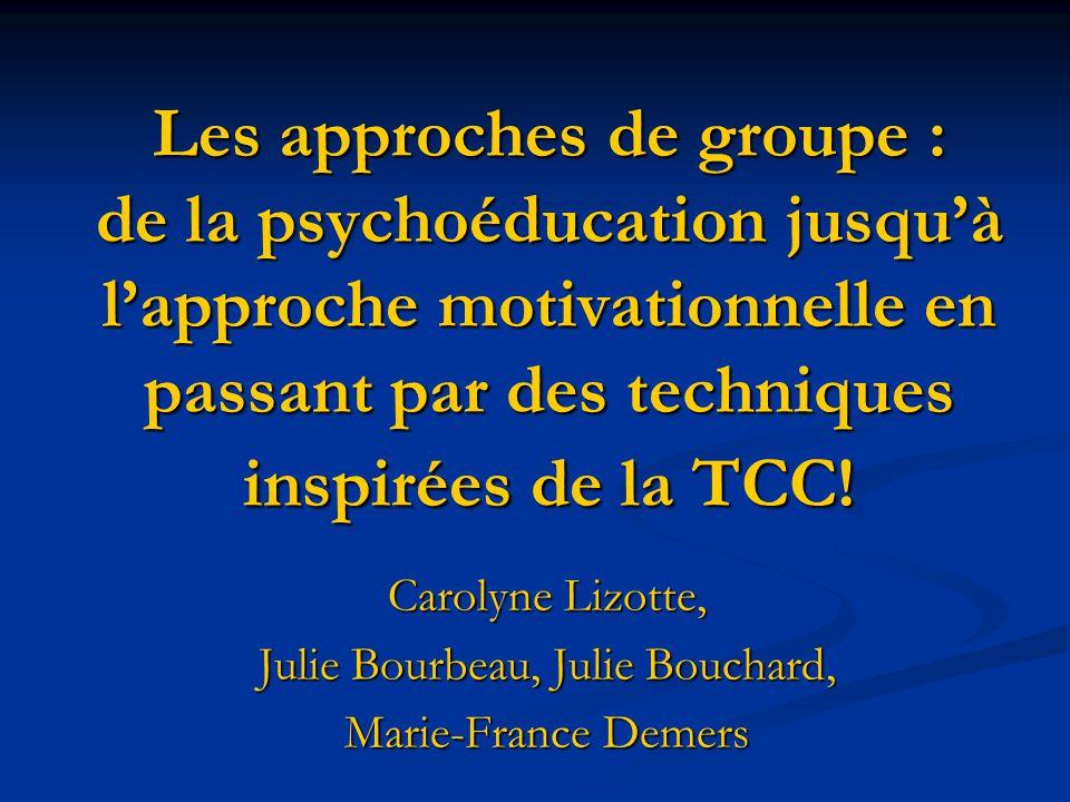 Les approches de groupe : de la psychoéducation jusquà lapproche motivationnelle en passant par des techniques inspirées de la TCC! Carolyne Lizotte,