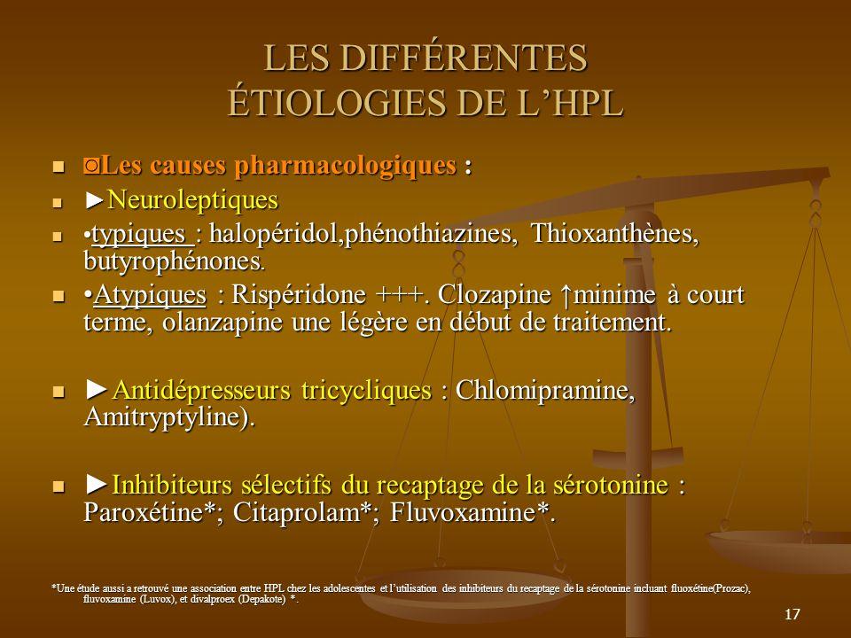 17 LES DIFFÉRENTES ÉTIOLOGIES DE LHPL Les causes pharmacologiques :Les causes pharmacologiques : Neuroleptiques Neuroleptiques typiques : halopéridol,phénothiazines, Thioxanthènes, butyrophénones.