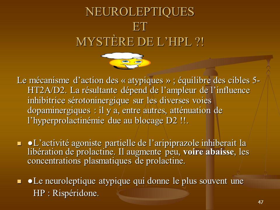 47 NEUROLEPTIQUES ET MYSTÈRE DE LHPL ?! Le mécanisme daction des « atypiques » ; équilibre des cibles 5- HT2A/D2. La résultante dépend de lampleur de