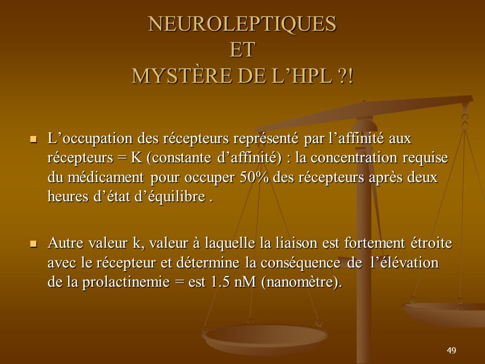 49 NEUROLEPTIQUES ET MYSTÈRE DE LHPL ?! Loccupation des récepteurs représenté par laffinité aux récepteurs = K (constante daffinité) : la concentratio