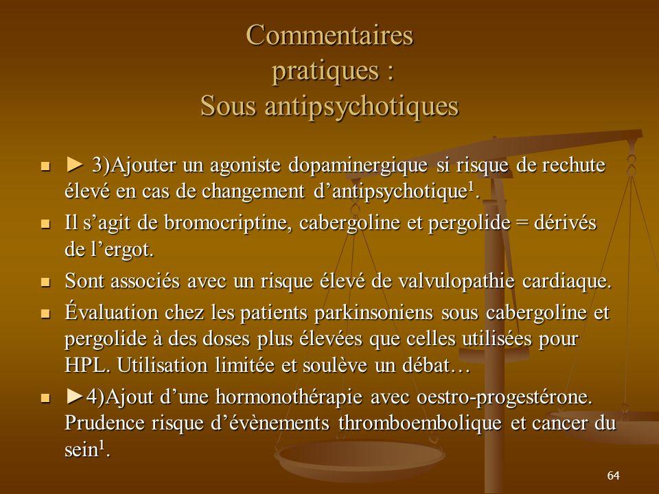 64 Commentaires pratiques : Sous antipsychotiques 3)Ajouter un agoniste dopaminergique si risque de rechute élevé en cas de changement dantipsychotique 1.