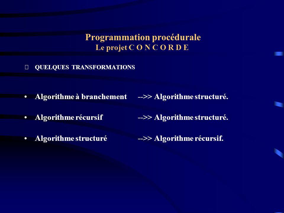 Programmation procédurale Le projet C O N C O R D E QUELQUES TRANSFORMATIONS Algorithme à branchement -->> Algorithme structuré. Algorithme récursif