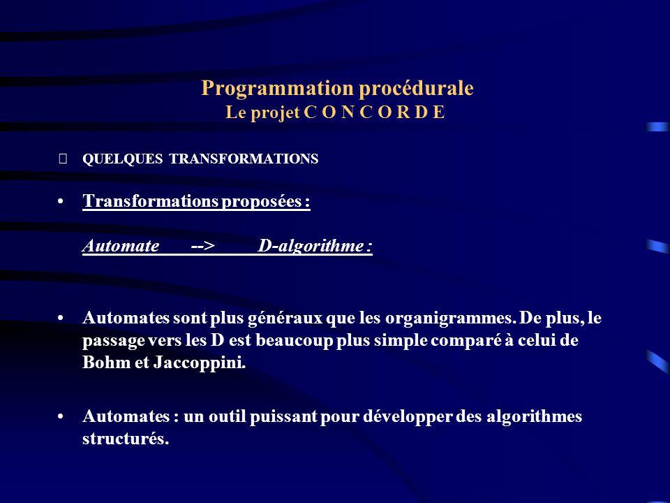 Programmation procédurale Le projet C O N C O R D E QUELQUES TRANSFORMATIONS Transformations proposées : Automate-->D-algorithme : Automates sont plu