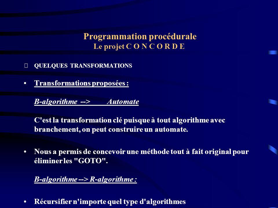 Programmation procédurale Le projet C O N C O R D E QUELQUES TRANSFORMATIONS Transformations proposées : B-algorithme --> Automate C'est la transform