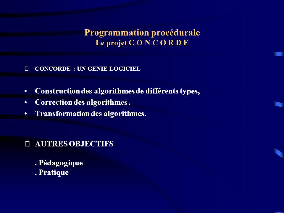 Programmation procédurale Le projet C O N C O R D E CONCORDE : UN GENIE LOGICIEL Construction des algorithmes de différents types, Correction des alg