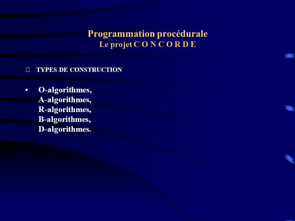 Programmation procédurale Le projet C O N C O R D E TYPES DE CONSTRUCTION O-algorithmes, A-algorithmes, R-algorithmes, B-algorithmes, D-algorithmes.