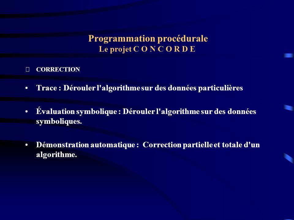 Programmation procédurale Le projet C O N C O R D E CORRECTION Trace : Dérouler l'algorithme sur des données particulières Évaluation symbolique : Dé