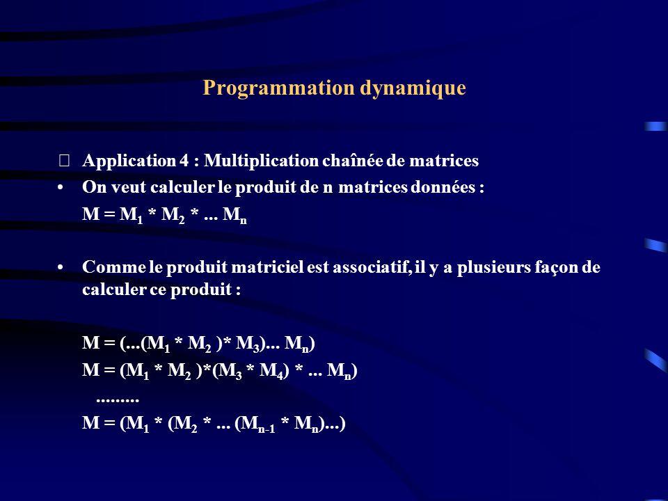 Programmation dynamique Application 4 : Multiplication chaînée de matrices On veut calculer le produit de n matrices données : M = M 1 * M 2 *... M n