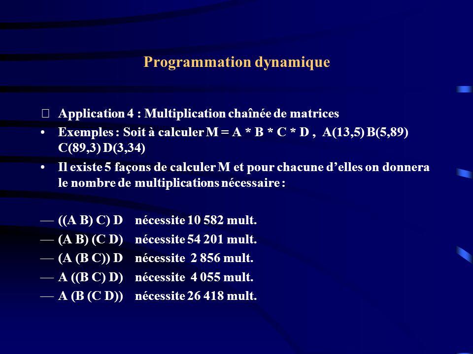 Programmation dynamique Application 4 : Multiplication chaînée de matrices Exemples : Soit à calculer M = A * B * C * D, A(13,5) B(5,89) C(89,3) D(3,