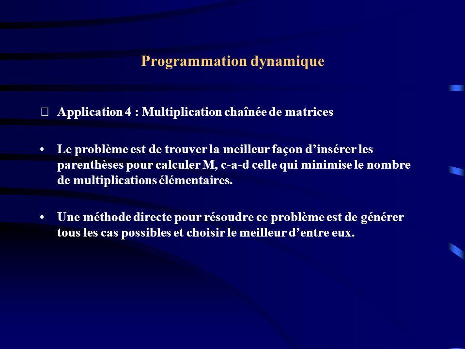 Programmation dynamique Application 4 : Multiplication chaînée de matrices Le problème est de trouver la meilleur façon dinsérer les parenthèses pour