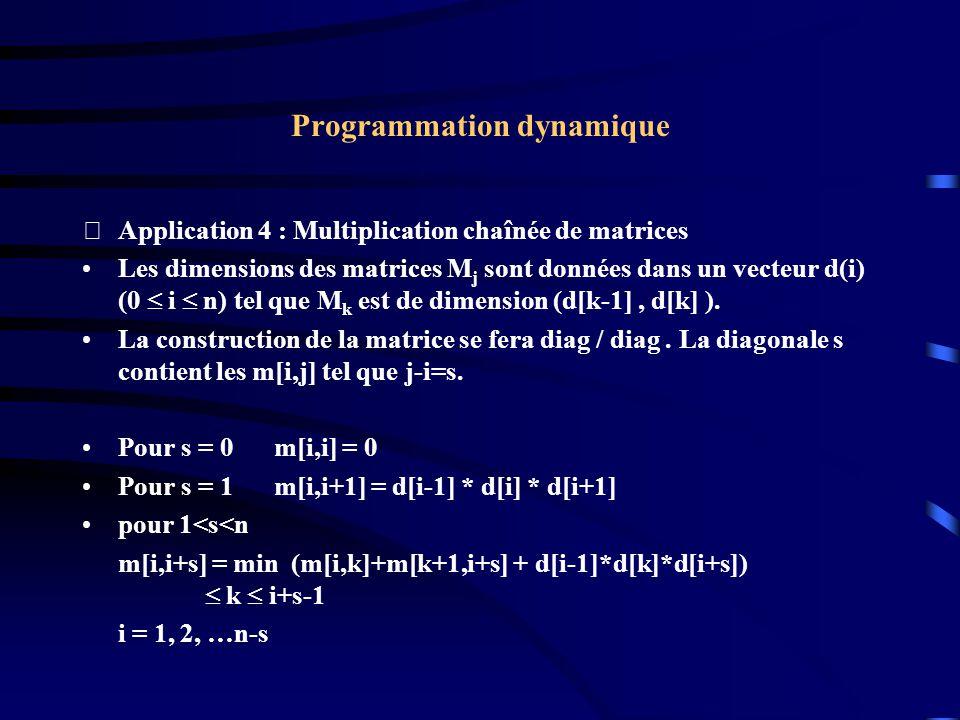 Programmation dynamique Application 4 : Multiplication chaînée de matrices Les dimensions des matrices M j sont données dans un vecteur d(i) (0 i n)