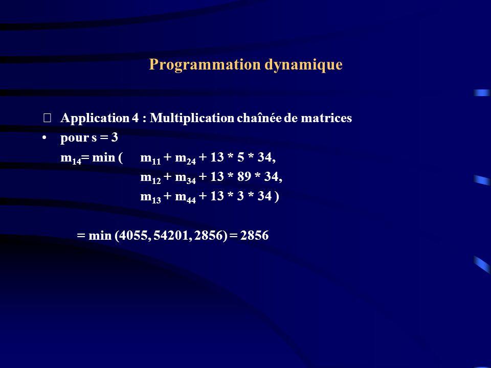 Programmation dynamique Application 4 : Multiplication chaînée de matrices pour s = 3 m 14 = min (m 11 + m 24 + 13 * 5 * 34, m 12 + m 34 + 13 * 89 *