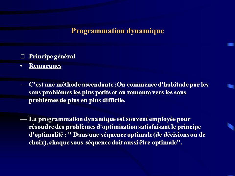 Programmation dynamique Principe général Remarques C'est une méthode ascendante :On commence d'habitude par les sous problèmes les plus petits et on