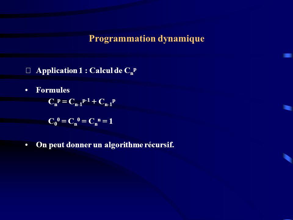Programmation dynamique Application 1 : Calcul de C n p Formules C n p = C n-1 p-1 + C n-1 p C 0 0 = C n 0 = C n n = 1 On peut donner un algorithme r