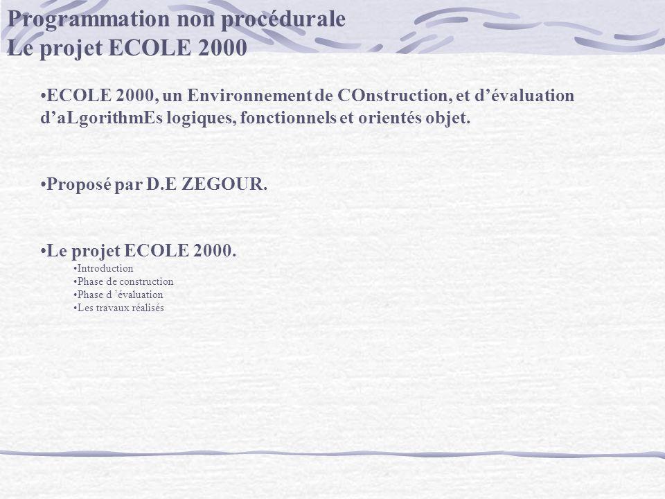 Programmation non procédurale Le projet ECOLE 2000 ECOLE 2000, un Environnement de COnstruction, et dévaluation daLgorithmEs logiques, fonctionnels et