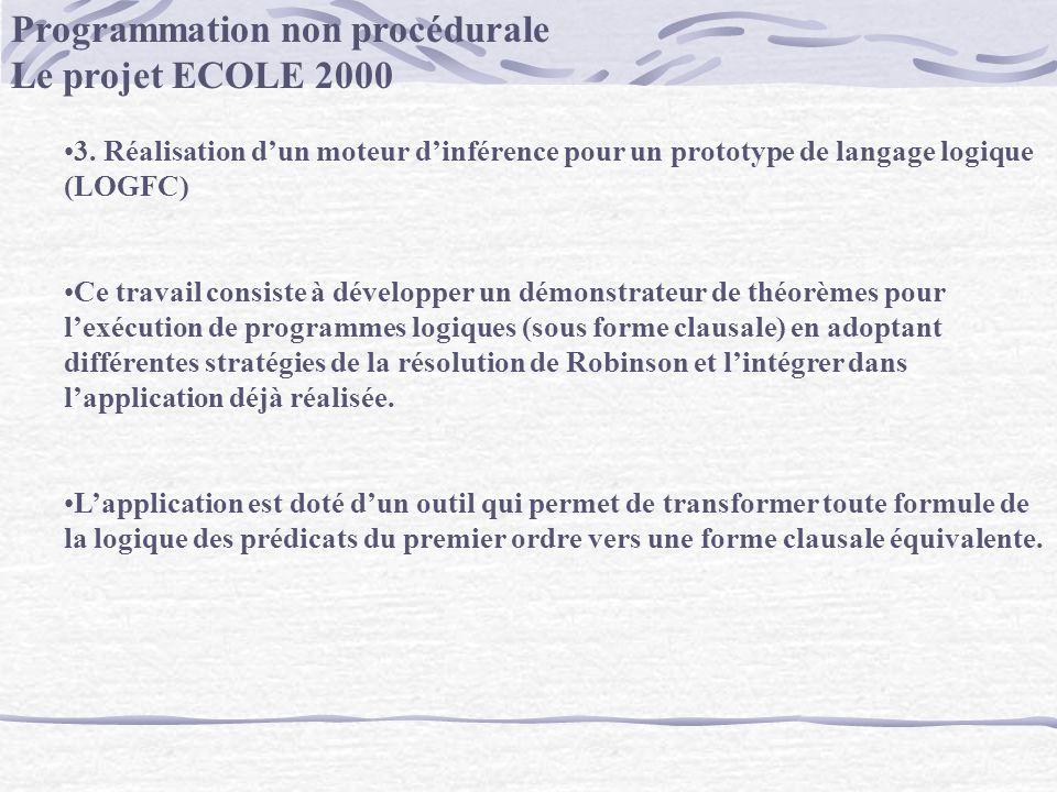 Programmation non procédurale Le projet ECOLE 2000 3. Réalisation dun moteur dinférence pour un prototype de langage logique (LOGFC) Ce travail consis
