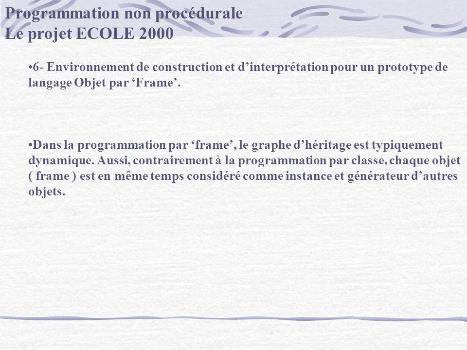 Programmation non procédurale Le projet ECOLE 2000 6- Environnement de construction et dinterprétation pour un prototype de langage Objet par Frame. D