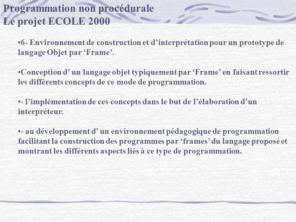 Programmation non procédurale Le projet ECOLE 2000 6- Environnement de construction et dinterprétation pour un prototype de langage Objet par Frame. C