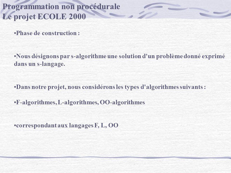 Programmation non procédurale Le projet ECOLE 2000 Phase de construction : Nous désignons par s-algorithme une solution d'un problème donné exprimé da