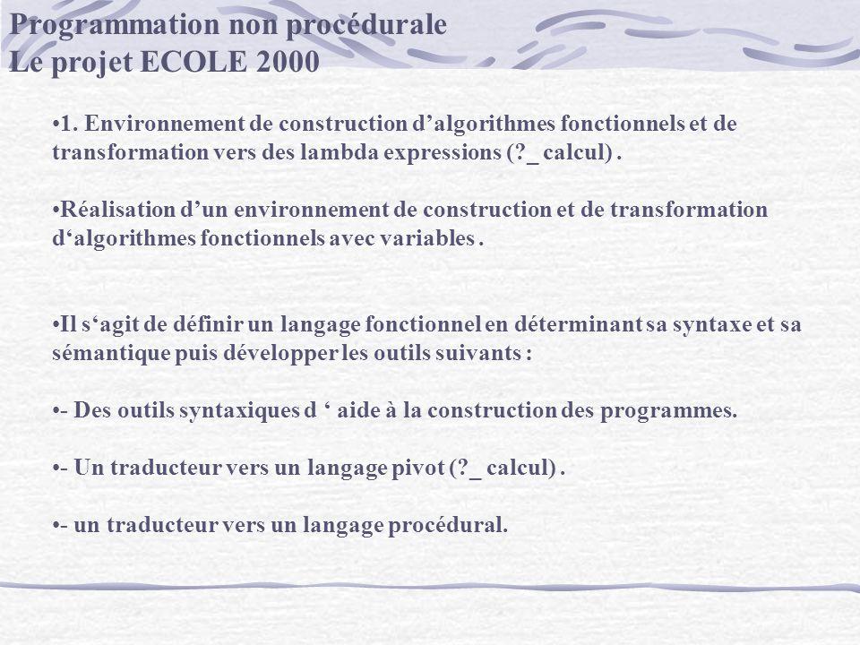 Programmation non procédurale Le projet ECOLE 2000 1. Environnement de construction dalgorithmes fonctionnels et de transformation vers des lambda exp