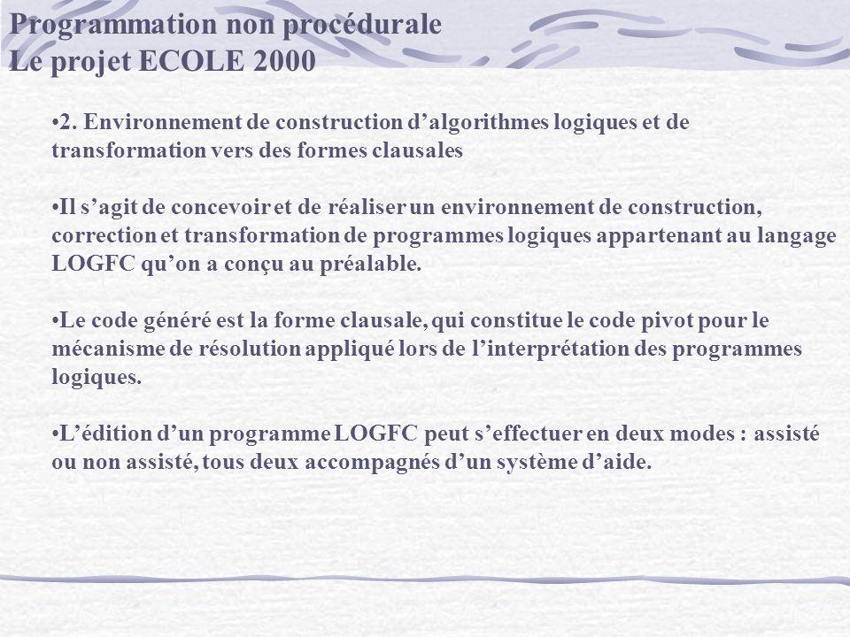 Programmation non procédurale Le projet ECOLE 2000 2. Environnement de construction dalgorithmes logiques et de transformation vers des formes clausal