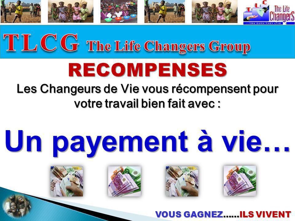 VOUS GAGNEZ……ILS VIVENT RECOMPENSES Les Changeurs de Vie vous récompensent pour votre travail bien fait avec : Un payement à vie…