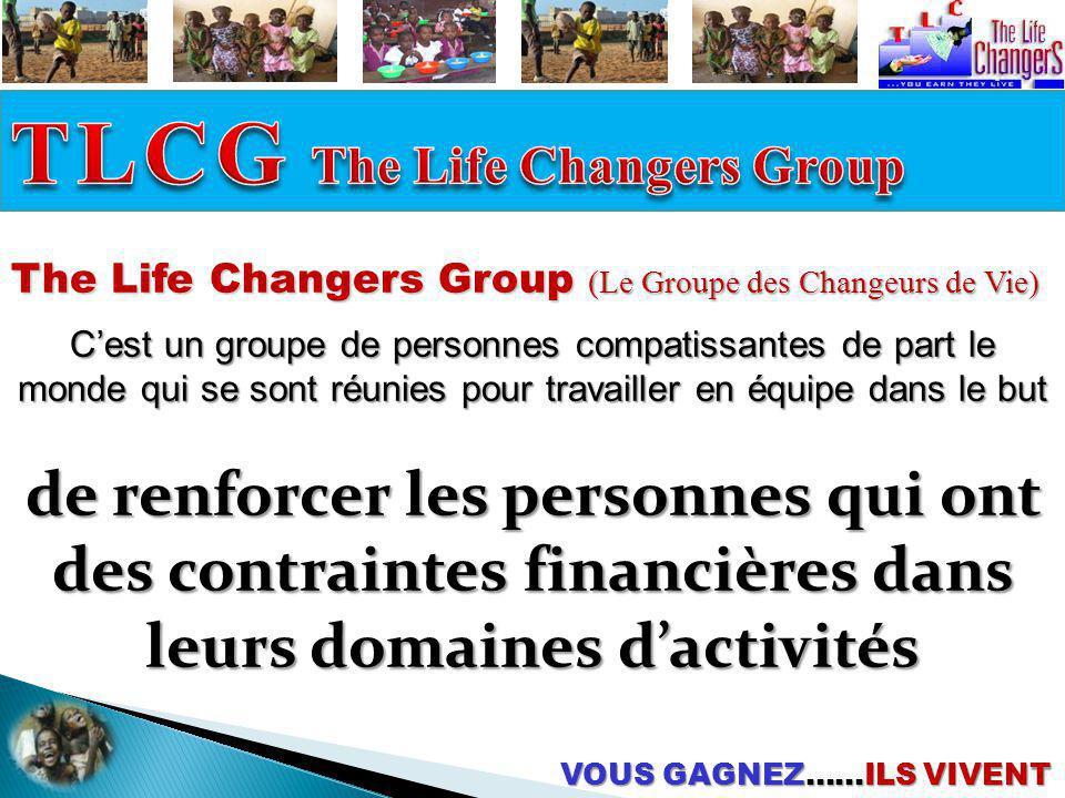 de renforcer les personnes qui ont des contraintes financières dans leurs domaines dactivités The Life Changers Group (Le Groupe des Changeurs de Vie)