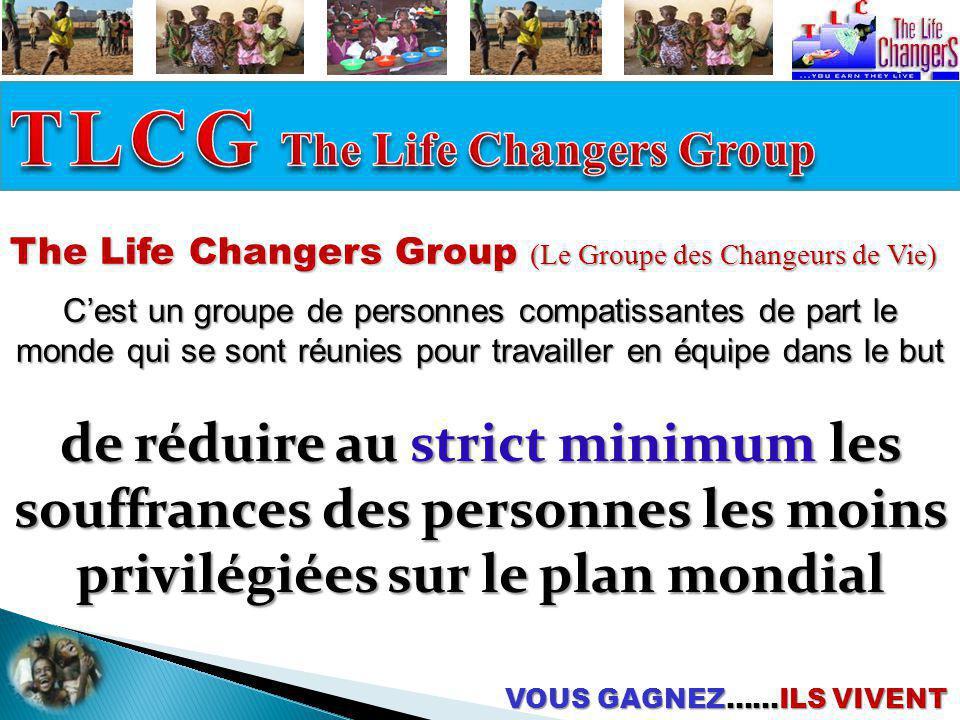 The Life Changers Group (Le Groupe des Changeurs de Vie) Cest un groupe de personnes compatissantes de part le monde qui se sont réunies pour travailler en équipe dans le but VOUS GAGNEZ……ILS VIVENT Pourvoir une plateforme unique de création de richesse et de soutien aux membres