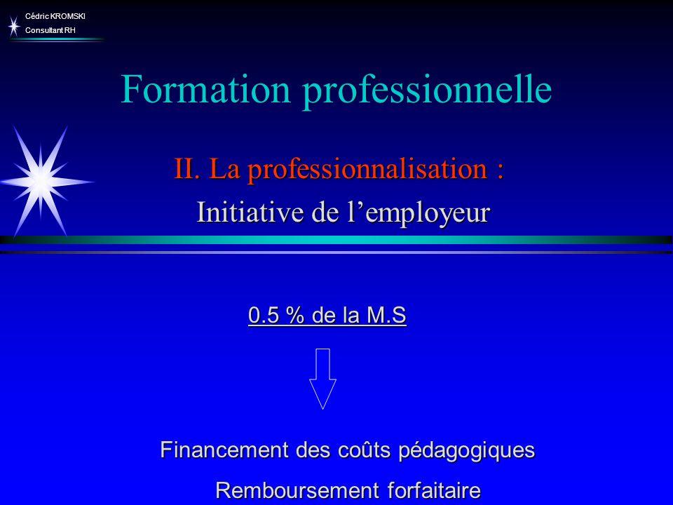 Cédric KROMSKI Consultant RH Formation professionnelle II. La professionnalisation : Initiative de lemployeur Initiative de lemployeur Financement des