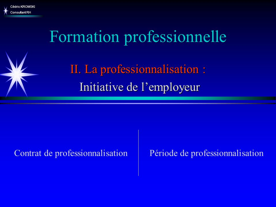 Cédric KROMSKI Consultant RH Formation professionnelle II. La professionnalisation : Initiative de lemployeur Initiative de lemployeur Période de prof