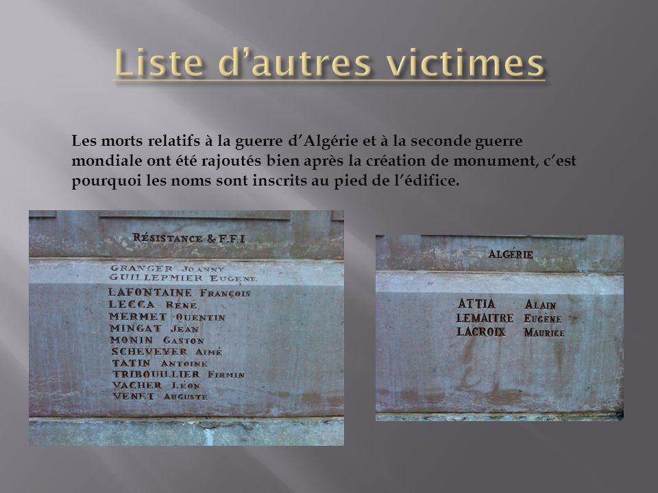 Les morts relatifs à la guerre dAlgérie et à la seconde guerre mondiale ont été rajoutés bien après la création de monument, cest pourquoi les noms so