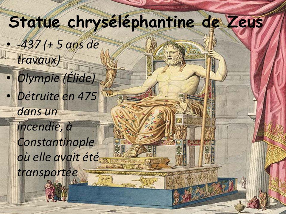 Statue chryséléphantine de Zeus -437 (+ 5 ans de travaux) Olympie (Élide) Détruite en 475 dans un incendie, à Constantinople où elle avait été transpo