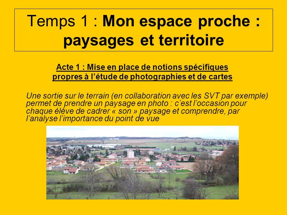 Temps 1 : Mon espace proche : paysages et territoire Acte 1 : Mise en place de notions spécifiques propres à létude de photographies et de cartes Une