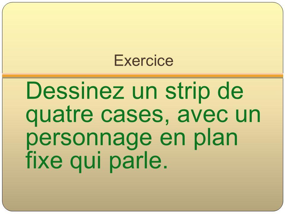 Exercice Dessinez un strip de quatre cases, avec un personnage en plan fixe qui parle.