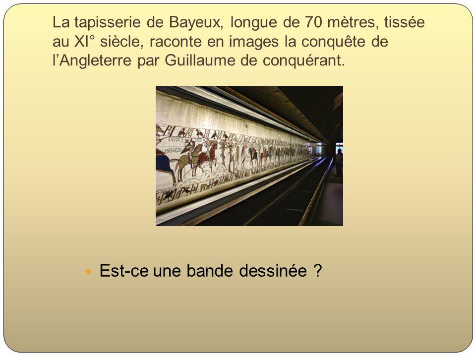 La tapisserie de Bayeux, longue de 70 mètres, tissée au XI° siècle, raconte en images la conquête de lAngleterre par Guillaume de conquérant. Est-ce u