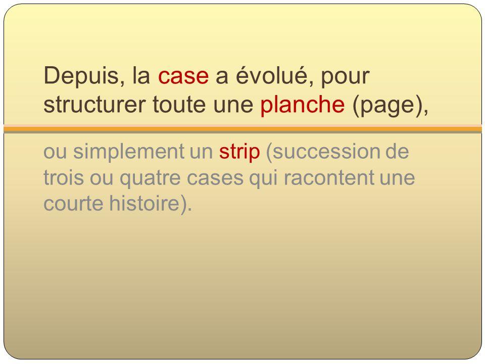 Depuis, la case a évolué, pour structurer toute une planche (page), ou simplement un strip (succession de trois ou quatre cases qui racontent une cour