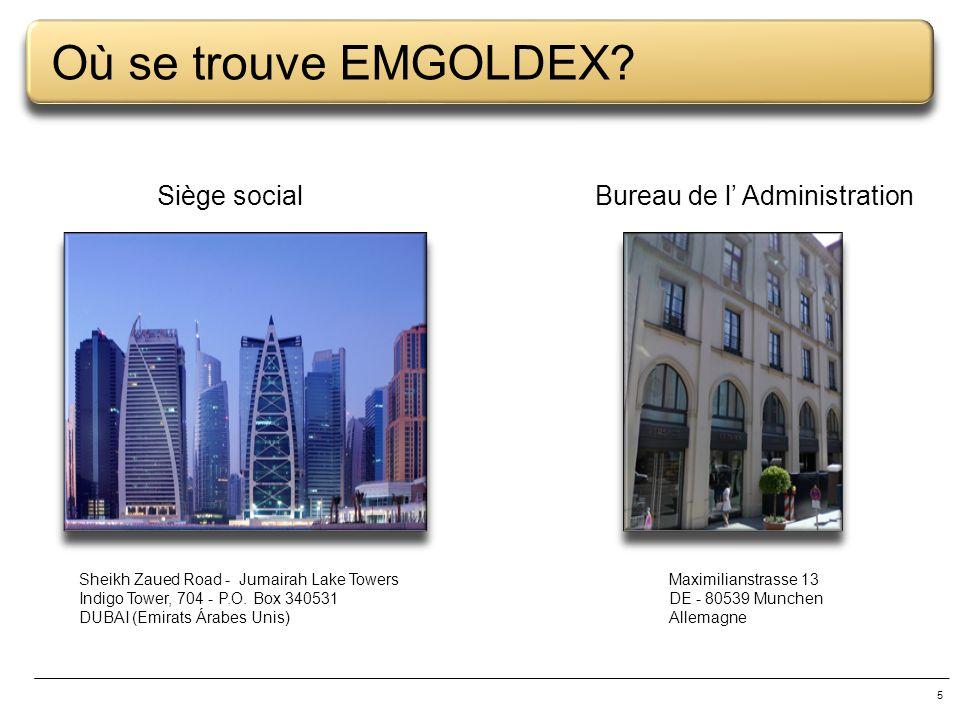 5 Où se trouve EMGOLDEX? Sheikh Zaued Road - Jumairah Lake Towers Indigo Tower, 704 - P.O. Box 340531 DUBAI (Emirats Árabes Unis) Maximilianstrasse 13