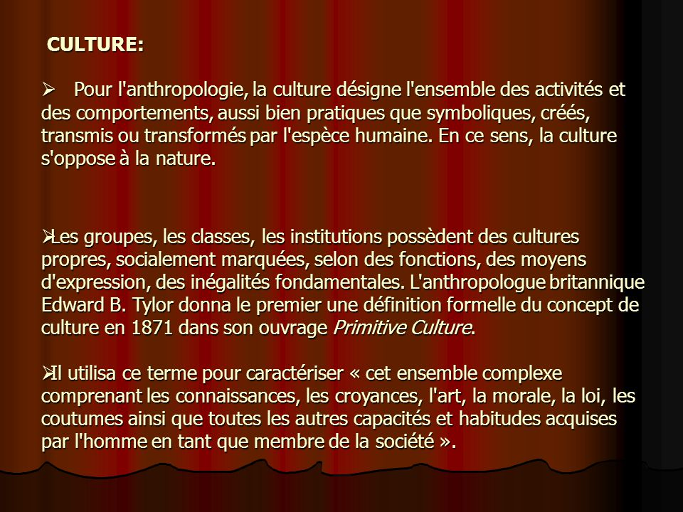 Pour l anthropologie, la culture désigne l ensemble des activités et des comportements, aussi bien pratiques que symboliques, créés, transmis ou transformés par l espèce humaine.