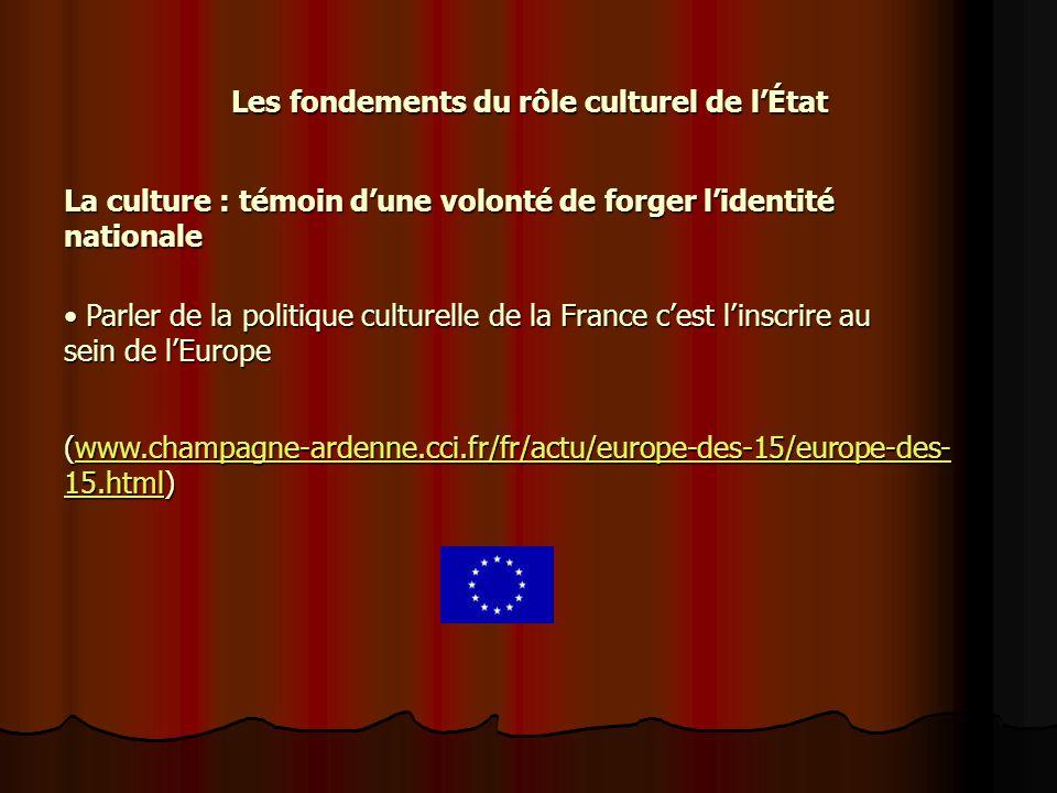 Les fondements du rôle culturel de lÉtat Parler de la politique culturelle de la France cest linscrire au sein de lEurope Parler de la politique culturelle de la France cest linscrire au sein de lEurope (www.champagne-ardenne.cci.fr/fr/actu/europe-des-15/europe-des- 15.html) www.champagne-ardenne.cci.fr/fr/actu/europe-des-15/europe-des- 15.htmlwww.champagne-ardenne.cci.fr/fr/actu/europe-des-15/europe-des- 15.html La culture : témoin dune volonté de forger lidentité nationale